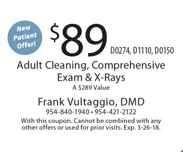 New patient offer! $89. $89 adult cleaning, comprehensive exam & x-rays. A $289 Value D0274, D1110, D0150. With this coupon. Cannot be combined with any other offers or used for prior visits. Exp. 3-26-18.