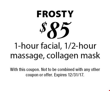 Frosty $85 1-hour facial, 1/2-hour massage, collagen mask. With this coupon. Not to be combined with any other coupon or offer. Expires 12/31/17.