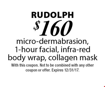 Rudolph $160 micro-dermabrasion, 1-hour facial, infra-red body wrap, collagen mask. With this coupon. Not to be combined with any other coupon or offer. Expires 12/31/17.