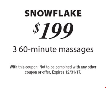 Snowflake $199 3 60-minute massages. With this coupon. Not to be combined with any other coupon or offer. Expires 12/31/17.