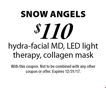 Snow Angels $110 hydra-facial MD, LED light therapy, collagen mask. With this coupon. Not to be combined with any other coupon or offer. Expires 12/31/17.