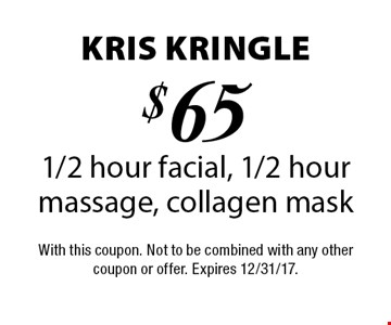 Kris Kringle $65 1/2 hour facial, 1/2 hour massage, collagen mask. With this coupon. Not to be combined with any other coupon or offer. Expires 12/31/17.