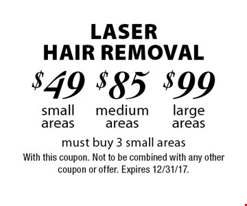 Laser Hair Removal $99 large areas. $85 medium areas. $49 small areas. Must buy 3 small areas. With this coupon. Not to be combined with any other coupon or offer. Expires 12/31/17.