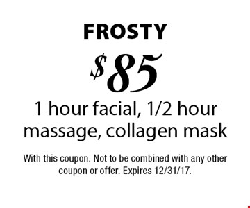 Frosty $85 1 hour facial, 1/2 hour massage, collagen mask. With this coupon. Not to be combined with any other coupon or offer. Expires 12/31/17.