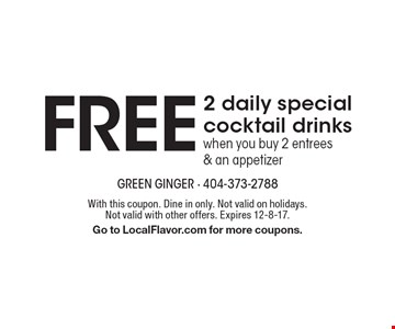 2 FREE daily special cocktail drinks when you buy 2 entrees & an appetizer. With this coupon. Dine in only. Not valid on holidays. Not valid with other offers. Expires 12-8-17. Go to LocalFlavor.com for more coupons.