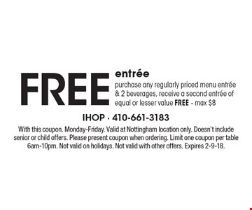 Free entree. Purchase any regularly priced menu entree & 2 beverages, receive a second entree of equal or lesser value free - max $8. With this coupon. Monday-Friday. Valid at Nottingham location only. Doesn't include senior or child offers. Please present coupon when ordering. Limit one coupon per table 6am-10pm. Not valid on holidays. Not valid with other offers. Expires 2-9-18.
