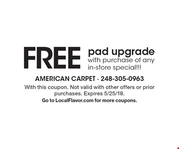 FREE pad upgrade with purchase of any in-store special!!! With this coupon. Not valid with other offers or prior purchases. Expires 5/25/18. Go to LocalFlavor.com for more coupons.