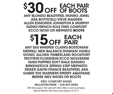 $15 Off each pair of any SAS WHISPER CLARKS BOSTONIAN MERRELL NEW BALANCE DUNHAM VANELI VIONIC ALLORA TIMBERLAND ROCKPORT TROTTERS FLORSHEIM ECCO WOLVERINE HUSH PUPPIES SOFT WALK DANSKO BIRKENSTOCK SPRING STEP MEPHISTO REIKER GAVIN FRANCE BEAUTIFEEL ARA GABER TOE WARMERS SPERRY AQUITAINE BERNIE MEV SHOES OR BOOTS. $30 Off each pair of Boots of ANY BLONDO BEAUTIFEEL MUNRO JEWEL ARA BOTTICELLI STEVE MADDEN ALLEN EDMONDS JOHNSTON & MURPHY SUDINI FRENCH SOLE FINN COMFORT ECCO NIOKI OR MEPHISTO BOOTS. With this coupon. Not valid with other offers or prior purchases. Valid at Williston Park store only. Expires 12-31-17.