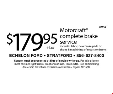 $179.95 +tax Motorcraft complete brake service. Includes labor, new brake pads or shoes & machining of rotors or drums. Coupon must be presented at time of service write-up. Per axle price on most cars and light trucks. Front or rear axle. Taxes extra. See participating dealership for vehicle exclusions and details. Expires 12/15/17.