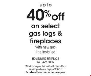 Up to 40% off on select gas logs & fireplaces with new gas line installed. With this coupon. Not valid with other offers or prior purchases. Expires 12/8/17. Go to LocalFlavor.com for more coupons.