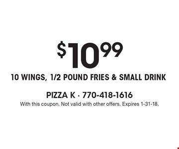 $10.99 10 wings, 1/2 pound fries & small drink. With this coupon. Not valid with other offers. Expires 1-31-18.