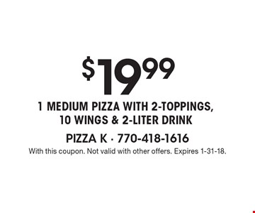 $19.99 1 Medium Pizza With 2-Toppings,10 Wings & 2-liter drink. With this coupon. Not valid with other offers. Expires 1-31-18.