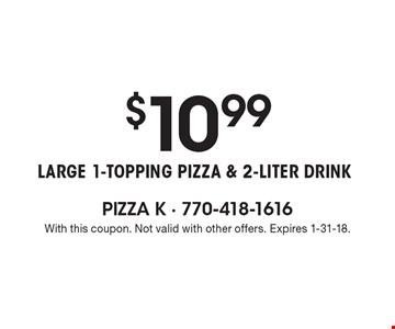 $10.99 Large 1-Topping PizzA & 2-liter drink. With this coupon. Not valid with other offers. Expires 1-31-18.