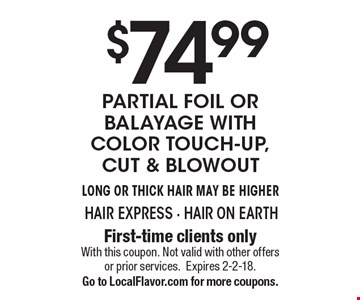 $74.99 Partial Foil or Balayage with color touch-up, cut & blowout. Long or Thick Hair May Be Higher. First-time clients only. With this coupon. Not valid with other offers or prior services. Expires 2-2-18. Go to LocalFlavor.com for more coupons.
