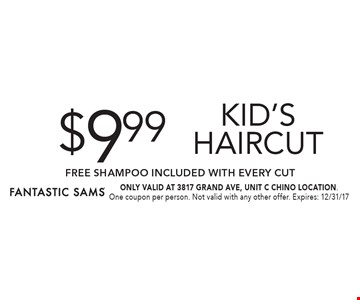 $9.99 kid's Haircut FREE SHAMPOO Included with Every Cut. ONLY VALID AT 3817 GRAND AVE, UNIT C CHINO LOCATION. One coupon per person. Not valid with any other offer. Expires: 12/31/17