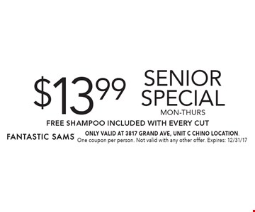 $13.99 senior special mon-thurs FREE SHAMPOO Included with Every Cut. ONLY VALID AT 3817 GRAND AVE, UNIT C CHINO LOCATION. One coupon per person. Not valid with any other offer. Expires: 12/31/17