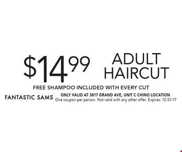 $14.99 Adult Haircut FREE SHAMPOO Included with Every Cut. ONLY VALID AT 3817 GRAND AVE, UNIT C CHINO LOCATION. One coupon per person. Not valid with any other offer. Expires: 12/31/17