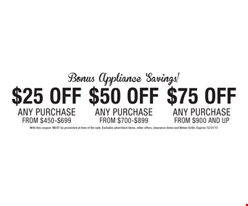 Bonus Appliance Savings! $75 Off Any Purchase from $900 AND UP. $50 Off Any Purchase from $700-$899. $25 Off Any Purchase from $450-$699. With this coupon. MUST be presented at time of the sale. Excludes advertised items, other offers, clearance items and Weber Grills. Expires 12/31/17.