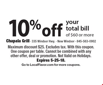 10% off your total bill of $60 or more. Maximum discount $25. Excludes tax. With this coupon. One coupon per table. Cannot be combined with any other offer, deal or promotion. Not Valid on Holidays. Expires 5-25-18. Go to LocalFlavor.com for more coupons.