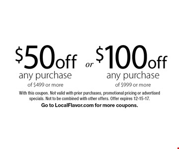 $100 off any purchase of $999 or more OR $50 off any purchase of $499 or more. With this coupon. Not valid with prior purchases, promotional pricing or advertised specials. Not to be combined with other offers. Offer expires 12-15-17. Go to LocalFlavor.com for more coupons.
