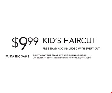 $9.99 kid's Haircut. Free shampoo. Included with Every Cut. ONLY VALID AT 3817 GRAND AVE, UNIT C CHINO LOCATION. One coupon per person. Not valid with any other offer. Expires: 2/28/18