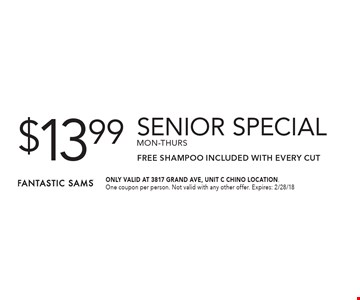 $13.99 senior special, mon-thurs. FREE SHAMPOO Included with Every Cut. ONLY VALID AT 3817 GRAND AVE, UNIT C CHINO LOCATION.One coupon per person. Not valid with any other offer. Expires: 2/28/18