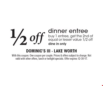 1/2 off dinner entree. Buy 1 entree, get the 2nd of equal or lesser value 1/2 off. Dine in only. With this coupon. One coupon per couple. Prices & offers subject to change. Not valid with other offers, lunch or twilight specials. Offer expires 12-30-17.