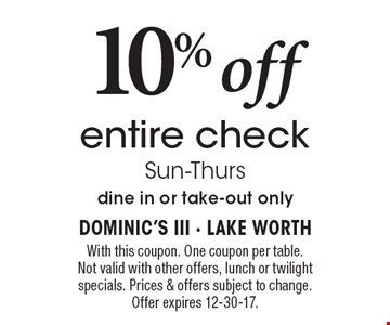 10% off entire check. Sun-Thurs. Dine in or take-out only. With this coupon. One coupon per table. Not valid with other offers, lunch or twilight specials. Prices & offers subject to change. Offer expires 12-30-17.