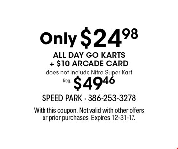 Reg. $49.46 Only $24.98 ALL DAY GO KARTS + $10 ARCADE CARD does not include Nitro Super Kart. With this coupon. Not valid with other offers or prior purchases. Expires 12-31-17.