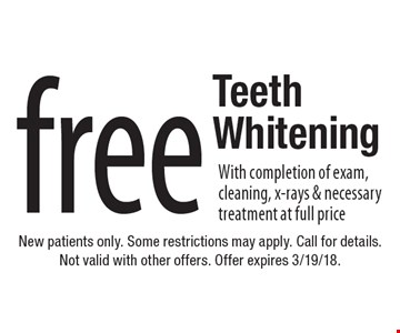 free Teeth Whitening With completion of exam, cleaning, x-rays & necessary treatment at full price. New patients only. Some restrictions may apply. Call for details. Not valid with other offers. Offer expires 3/19/18.