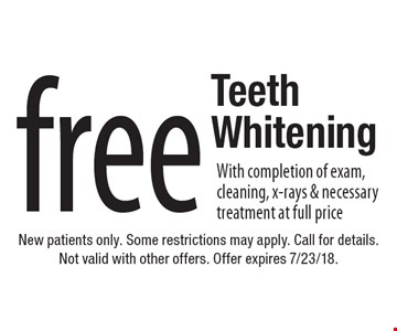 free Teeth Whitening With completion of exam, cleaning, x-rays & necessary treatment at full price. New patients only. Some restrictions may apply. Call for details. Not valid with other offers. Offer expires 7/23/18.