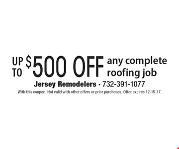Up to $500 off any complete roofing job. With this coupon. Not valid with other offers or prior purchases. Offer expires 12-15-17.