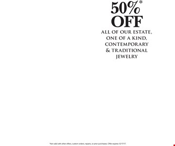 50%* off all of our estate, one of a kind, contemporary & traditional jewelry .*Not valid with other offers, custom orders, repairs, or prior purchases. Offer expires 12/17/17.
