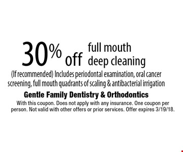 30% off full mouth deep cleaning (If recommended) Includes periodontal examination, oral cancer screening, full mouth quadrants of scaling & antibacterial irrigation. With this coupon. Does not apply with any insurance. One coupon per person. Not valid with other offers or prior services. Offer expires 3/19/18.