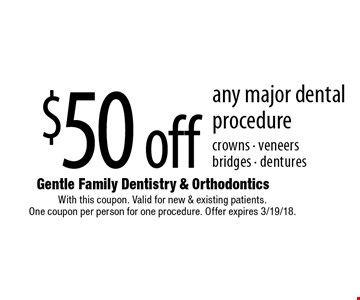 $50 off any major dental procedure crowns - veneers bridges - dentures. With this coupon. Valid for new & existing patients. One coupon per person for one procedure. Offer expires 3/19/18.