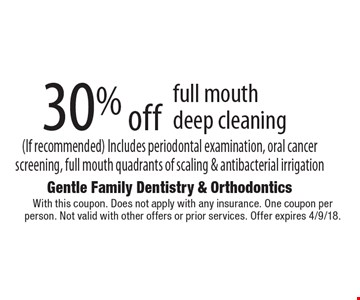30% off full mouth deep cleaning (If recommended). Includes periodontal examination, oral cancer screening, full mouth quadrants of scaling & antibacterial irrigation. With this coupon. Does not apply with any insurance. One coupon per person. Not valid with other offers or prior services. Offer expires 4/9/18.