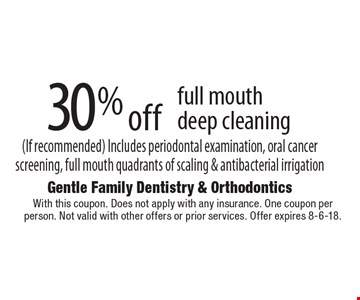30% off full mouth deep cleaning (If recommended). Includes periodontal examination, oral cancer screening, full mouth quadrants of scaling & antibacterial irrigation. With this coupon. Does not apply with any insurance. One coupon per person. Not valid with other offers or prior services. Offer expires 8-6-18.