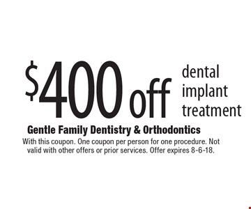 $400 off dental implant treatment. With this coupon. One coupon per person for one procedure. Not valid with other offers or prior services. Offer expires 8-6-18.