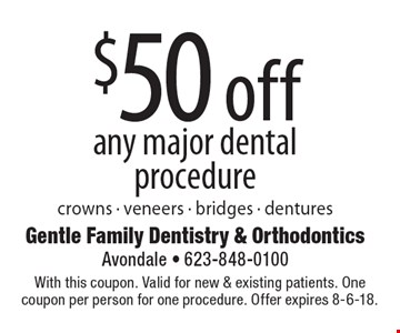 $50 off any major dental procedure (crowns - veneers - bridges - dentures). With this coupon. Valid for new & existing patients. One coupon per person for one procedure. Offer expires 8-6-18.