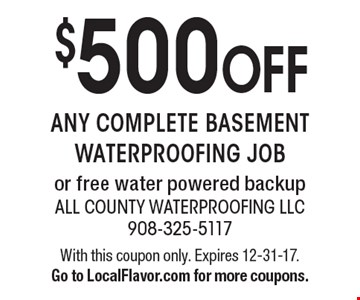 $500 OFF any complete basement waterproofing job or free water powered backup. With this coupon only. Expires 12-31-17. Go to LocalFlavor.com for more coupons.