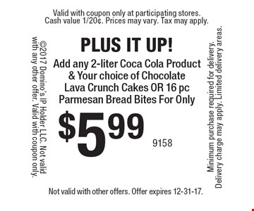 Plus It up! Add any 2-liter Coca Cola Product & Your choice of Chocolate Lava Crunch Cakes Or 16 pc Parmesan Bread Bites For Only $5.99. Not valid with other offers. Offer expires 12-31-17.