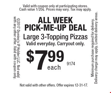 All Week Pick-Me-Up Deal. $7.99 each Large 3-Topping Pizzas. Valid everyday. Carryout only. Not valid with other offers. Offer expires 12-31-17.