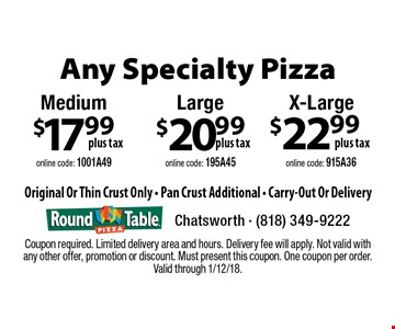 Any Specialty Pizza. $22.99 plus tax X-Large, online code: 915A36. $20.99 plus tax Large, online code: 195A45. $17.99 plus tax Medium, online code: 1001A49. Original Or Thin Crust Only - Pan Crust Additional - Carry-Out Or Delivery. Coupon required. Limited delivery area and hours. Delivery fee will apply. Not valid with any other offer, promotion or discount. Must present this coupon. One coupon per order. Valid through 1/12/18.
