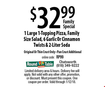 Family Special $32.99 1 Large 1-Topping Pizza, Family Size Salad, 6 Garlic Or Cinnamon Twists & 2-Liter Soda Original Or Thin Crust Only - Pan Crust Additional online code: RP99. Limited delivery area & hours. Delivery fee will apply. Not valid with any other offer, promotion, or discount. Must present this coupon. One coupon per order. Valid through 1/12/18.