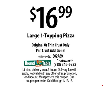 $16.99 Large 1-Topping Pizza. Original Or Thin Crust Only. Pan Crust Additional, online code: 302A89. Limited delivery area & hours. Delivery fee will apply. Not valid with any other offer, promotion, or discount. Must present this coupon. One coupon per order. Valid through 1/12/18.