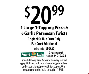 $20.99 1 Large 1-Topping Pizza & 6 Garlic Parmesan Twists. Original Or Thin Crust Only. Pan Crust Additional, online code: 690A83. Limited delivery area & hours. Delivery fee will apply. Not valid with any other offer, promotion, or discount. Must present this coupon. One coupon per order. Valid through 1/12/18.