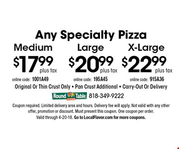 Any Specialty Pizza plus tax X-Large. $20.99 plus tax Large. $17.99 plus tax Medium. Original Or Thin Crust Only - Pan Crust Additional - Carry-Out Or Delivery. Coupon required. Limited delivery area and hours. Delivery fee will apply. Not valid with any other offer, promotion or discount. Must present this coupon. One coupon per order.  Valid through 4-20-18. Go to LocalFlavor.com for more coupons.