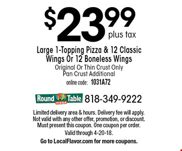 $23.99 plus tax Large 1-Topping Pizza & 12 Classic Wings Or 12 Boneless Wings Original Or Thin Crust Only Pan Crust Additional. Limited delivery area & hours. Delivery fee will apply. Not valid with any other offer, promotion, or discount. Must present this coupon. One coupon per order. Valid through 4-20-18.Go to LocalFlavor.com for more coupons.