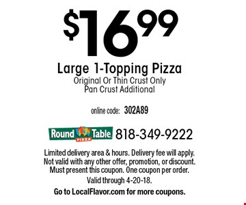 $16.99 Large 1-Topping Pizza Original Or Thin Crust Only Pan Crust Additional. Limited delivery area & hours. Delivery fee will apply. Not valid with any other offer, promotion, or discount. Must present this coupon. One coupon per order. Valid through 4-20-18.Go to LocalFlavor.com for more coupons.