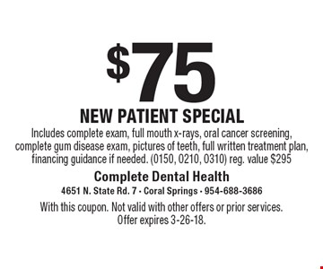 $75 new patient special Includes complete exam, full mouth x-rays, oral cancer screening, complete gum disease exam, pictures of teeth, full written treatment plan, financing guidance if needed. (0150, 0210, 0310) reg. value $295. With this coupon. Not valid with other offers or prior services. Offer expires 3-26-18.